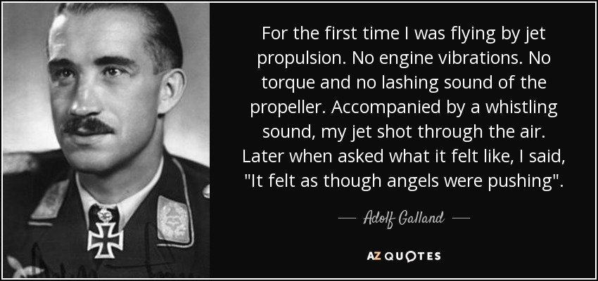 For the first time I was flying by jet propulsion. No engine vibrations. No torque and no lashing sound of the propeller. Accompanied by a whistling sound, my jet shot through the air. Later when asked what it felt like, I said,