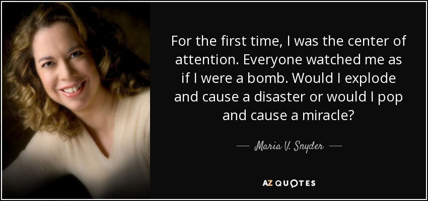 For the first time, I was the center of attention. Everyone watched me as if I were a bomb. Would I explode and cause a disaster or would I pop and cause a miracle? - Maria V. Snyder