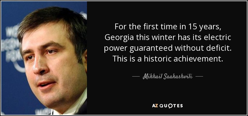 For the first time in 15 years, Georgia this winter has its electric power guaranteed without deficit. This is a historic achievement. - Mikhail Saakashvili