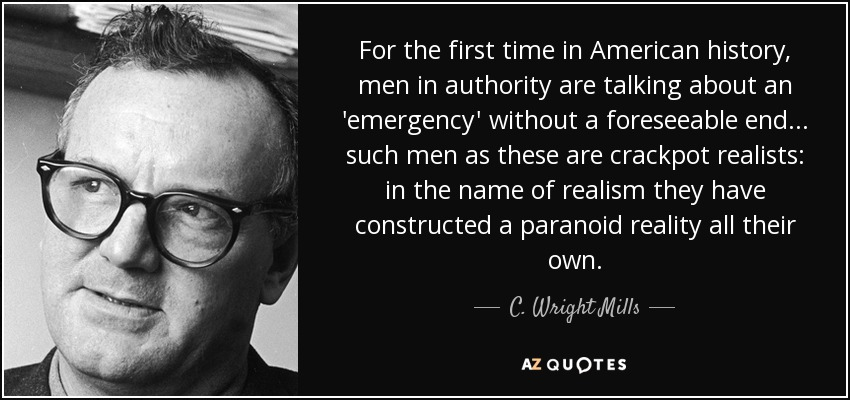 For the first time in American history, men in authority are talking about an 'emergency' without a foreseeable end... such men as these are crackpot realists: in the name of realism they have constructed a paranoid reality all their own. - C. Wright Mills