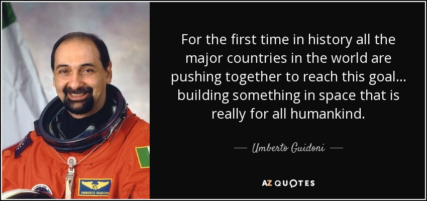 For the first time in history all the major countries in the world are pushing together to reach this goal... building something in space that is really for all humankind. - Umberto Guidoni