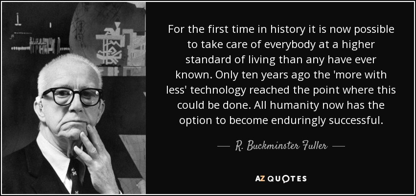 For the first time in history it is now possible to take care of everybody at a higher standard of living than any have ever known. Only ten years ago the 'more with less' technology reached the point where this could be done. All humanity now has the option to become enduringly successful. - R. Buckminster Fuller
