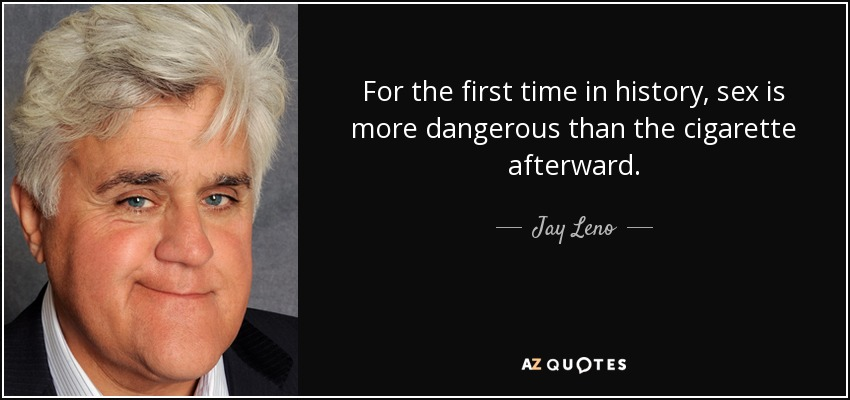 For the first time in history, sex is more dangerous than the cigarette afterward. - Jay Leno