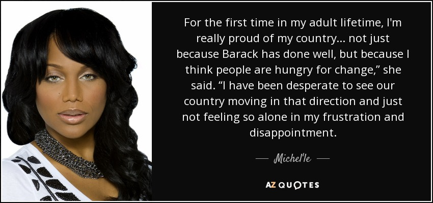 """For the first time in my adult lifetime, I'm really proud of my country ... not just because Barack has done well, but because I think people are hungry for change,"""" she said. """"I have been desperate to see our country moving in that direction and just not feeling so alone in my frustration and disappointment. - Michel'le"""