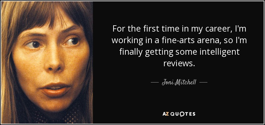 For the first time in my career, I'm working in a fine-arts arena, so I'm finally getting some intelligent reviews. - Joni Mitchell