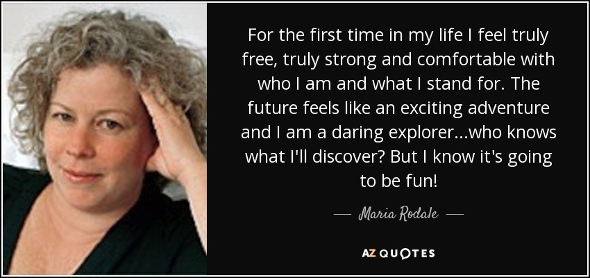 For the first time in my life I feel truly free, truly strong and comfortable with who I am and what I stand for. The future feels like an exciting adventure and I am a daring explorer...who knows what I'll discover? But I know it's going to be fun! - Maria Rodale