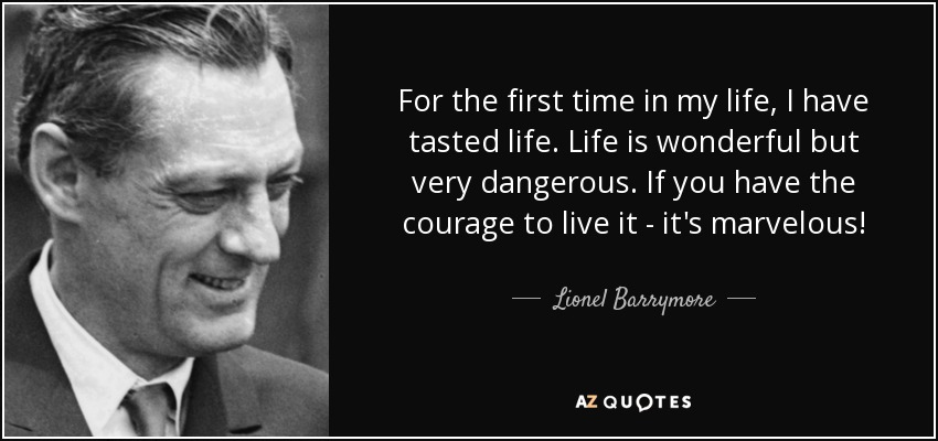 For the first time in my life, I have tasted life. Life is wonderful but very dangerous. If you have the courage to live it - it's marvelous! - Lionel Barrymore