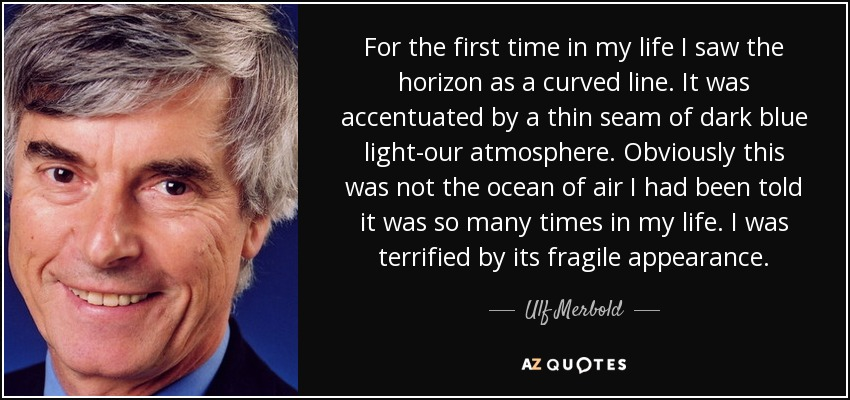 For the first time in my life I saw the horizon as a curved line. It was accentuated by a thin seam of dark blue light-our atmosphere. Obviously this was not the ocean of air I had been told it was so many times in my life. I was terrified by its fragile appearance. - Ulf Merbold