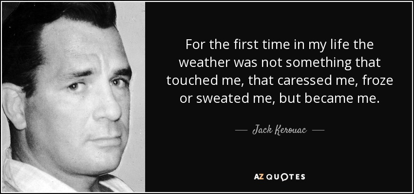 For the first time in my life the weather was not something that touched me, that caressed me, froze or sweated me, but became me. - Jack Kerouac