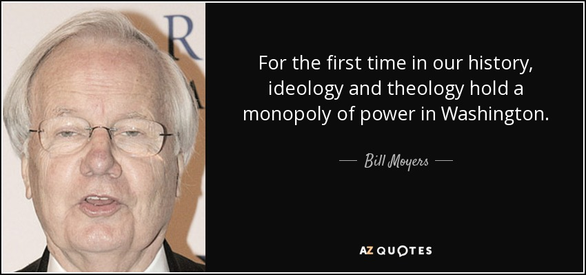 For the first time in our history, ideology and theology hold a monopoly of power in Washington. - Bill Moyers