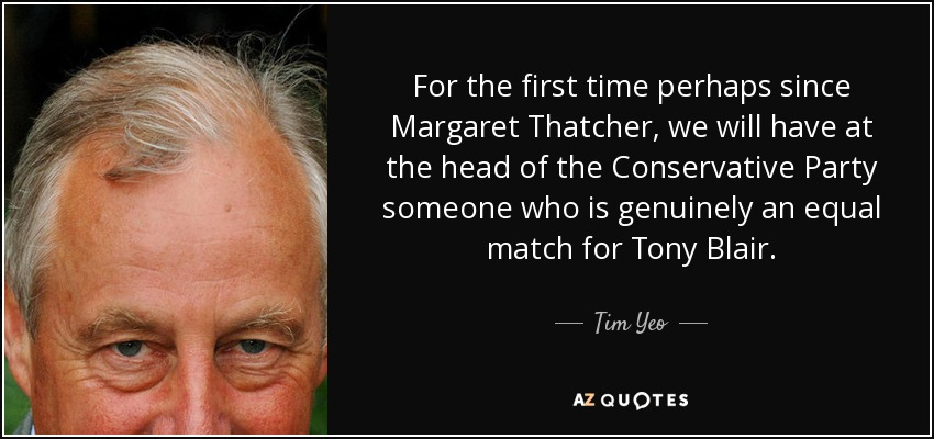 For the first time perhaps since Margaret Thatcher, we will have at the head of the Conservative Party someone who is genuinely an equal match for Tony Blair. - Tim Yeo