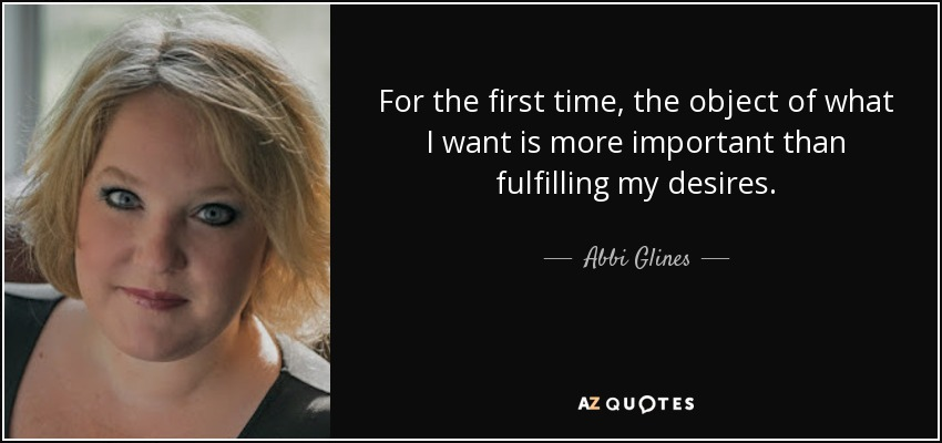 For the first time, the object of what I want is more important than fulfilling my desires. - Abbi Glines