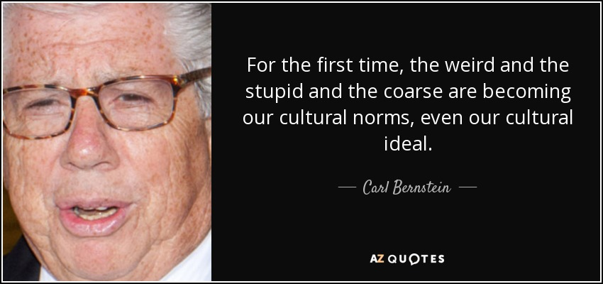 For the first time, the weird and the stupid and the coarse are becoming our cultural norms, even our cultural ideal. - Carl Bernstein