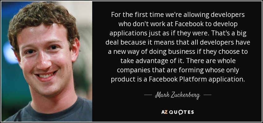 For the first time we're allowing developers who don't work at Facebook to develop applications just as if they were. That's a big deal because it means that all developers have a new way of doing business if they choose to take advantage of it. There are whole companies that are forming whose only product is a Facebook Platform application. - Mark Zuckerberg