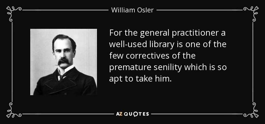 For the general practitioner a well-used library is one of the few correctives of the premature senility which is so apt to take him. - William Osler