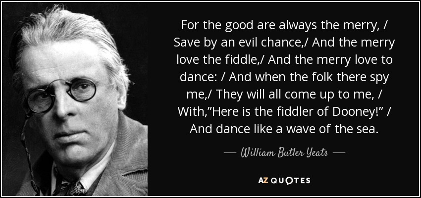 "For the good are always the merry, / Save by an evil chance,/ And the merry love the fiddle,/ And the merry love to dance: / And when the folk there spy me,/ They will all come up to me, / With,""Here is the fiddler of Dooney!"" / And dance like a wave of the sea. - William Butler Yeats"