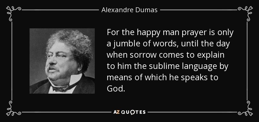 For the happy man prayer is only a jumble of words, until the day when sorrow comes to explain to him the sublime language by means of which he speaks to God. - Alexandre Dumas