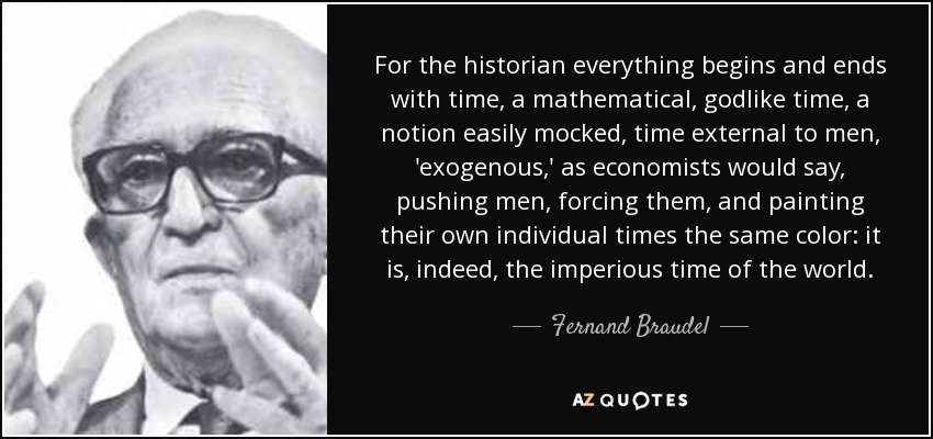 For the historian everything begins and ends with time, a mathematical, godlike time, a notion easily mocked, time external to men, 'exogenous,' as economists would say, pushing men, forcing them, and painting their own individual times the same color: it is, indeed, the imperious time of the world. - Fernand Braudel