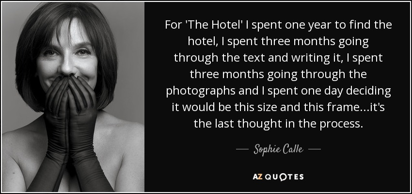 For 'The Hotel' I spent one year to find the hotel, I spent three months going through the text and writing it, I spent three months going through the photographs and I spent one day deciding it would be this size and this frame...it's the last thought in the process. - Sophie Calle