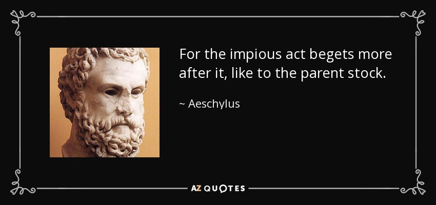 For the impious act begets more after it, like to the parent stock. - Aeschylus