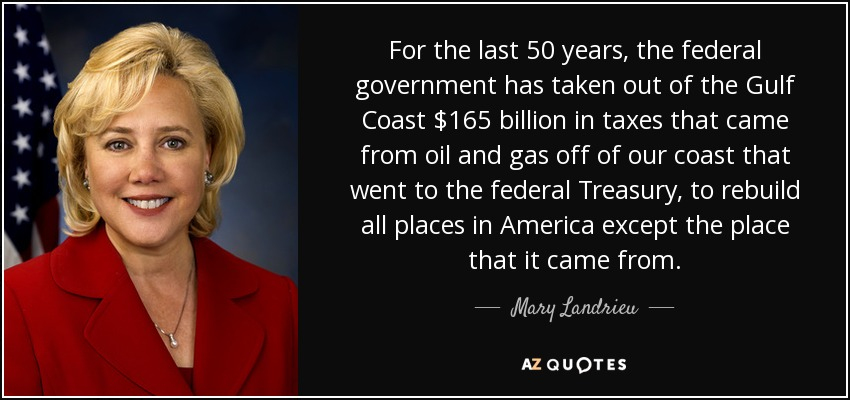 For the last 50 years, the federal government has taken out of the Gulf Coast $165 billion in taxes that came from oil and gas off of our coast that went to the federal Treasury, to rebuild all places in America except the place that it came from. - Mary Landrieu
