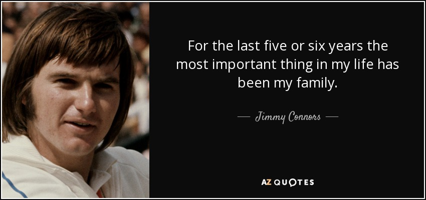 For the last five or six years the most important thing in my life has been my family. - Jimmy Connors
