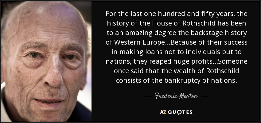 For the last one hundred and fifty years, the history of the House of Rothschild has been to an amazing degree the backstage history of Western Europe...Because of their success in making loans not to individuals but to nations, they reaped huge profits...Someone once said that the wealth of Rothschild consists of the bankruptcy of nations. - Frederic Morton