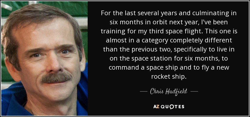 For the last several years and culminating in six months in orbit next year, I've been training for my third space flight. This one is almost in a category completely different than the previous two, specifically to live in on the space station for six months, to command a space ship and to fly a new rocket ship. - Chris Hadfield