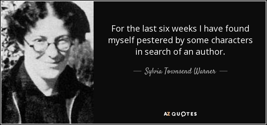 For the last six weeks I have found myself pestered by some characters in search of an author. - Sylvia Townsend Warner