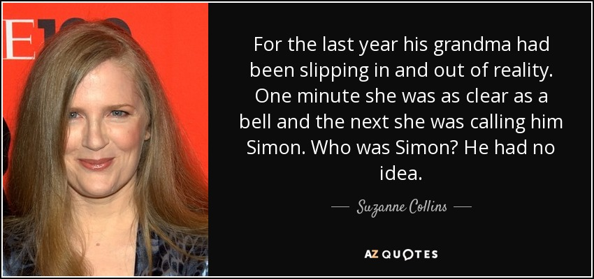 For the last year his grandma had been slipping in and out of reality. One minute she was as clear as a bell and the next she was calling him Simon. Who was Simon? He had no idea. - Suzanne Collins