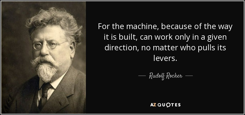 For the machine, because of the way it is built, can work only in a given direction, no matter who pulls its levers. - Rudolf Rocker