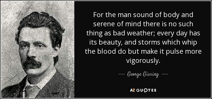 For the man sound of body and serene of mind there is no such thing as bad weather; every day has its beauty, and storms which whip the blood do but make it pulse more vigorously. - George Gissing
