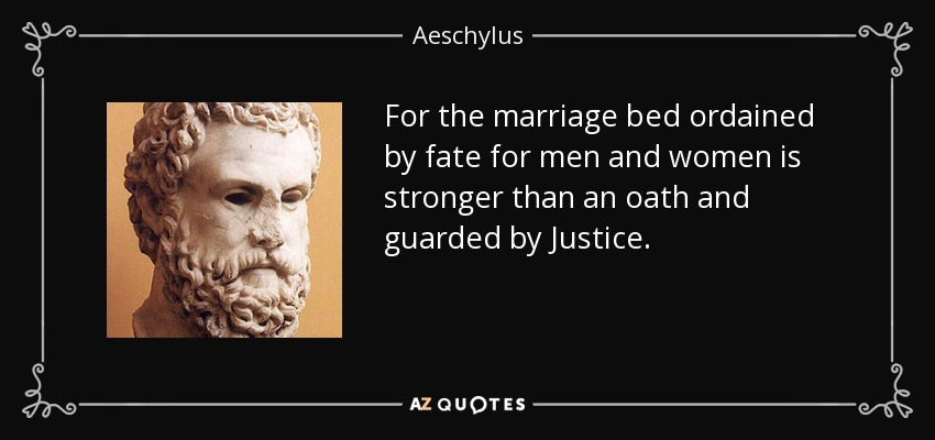For the marriage bed ordained by fate for men and women is stronger than an oath and guarded by Justice. - Aeschylus