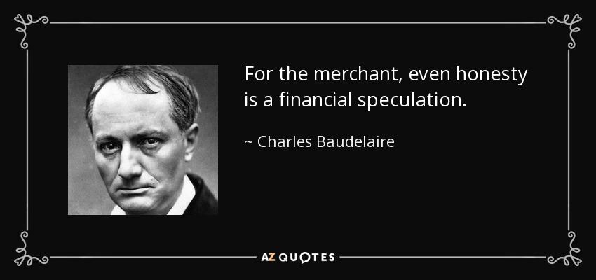 For the merchant, even honesty is a financial speculation. - Charles Baudelaire