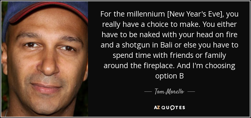 For the millennium [New Year's Eve], you really have a choice to make. You either have to be naked with your head on fire and a shotgun in Bali or else you have to spend time with friends or family around the fireplace. And I'm choosing option B - Tom Morello