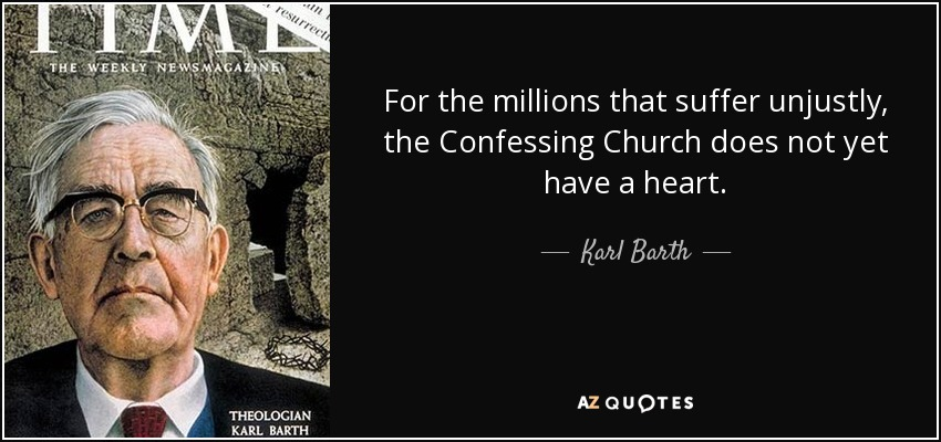 For the millions that suffer unjustly, the Confessing Church does not yet have a heart. - Karl Barth