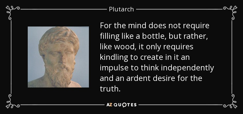 For the mind does not require filling like a bottle, but rather, like wood, it only requires kindling to create in it an impulse to think independently and an ardent desire for the truth. - Plutarch