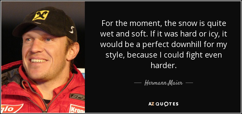 For the moment, the snow is quite wet and soft. If it was hard or icy, it would be a perfect downhill for my style, because I could fight even harder. - Hermann Maier