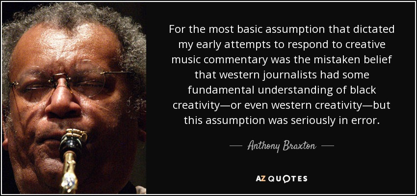 For the most basic assumption that dictated my early attempts to respond to creative music commentary was the mistaken belief that western journalists had some fundamental understanding of black creativity—or even western creativity—but this assumption was seriously in error. - Anthony Braxton