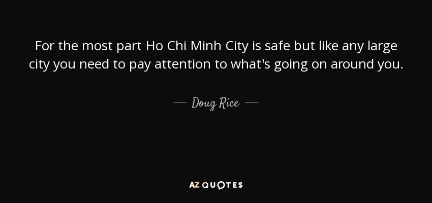 For the most part Ho Chi Minh City is safe but like any large city you need to pay attention to what's going on around you. - Doug Rice