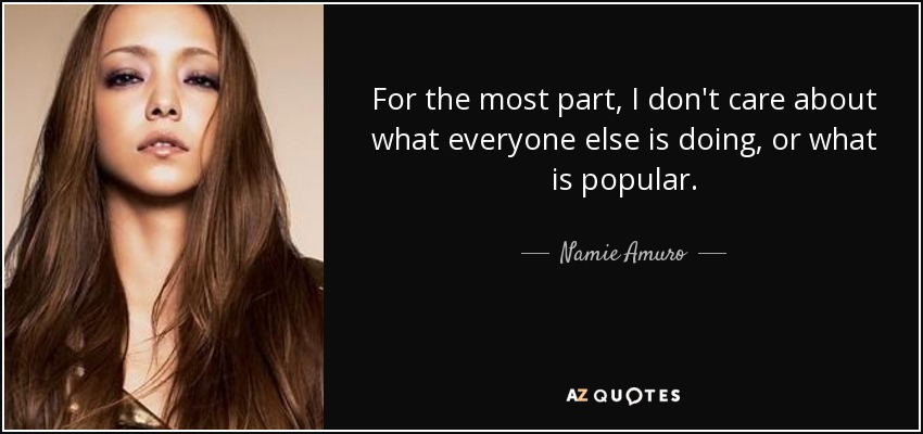 For the most part, I don't care about what everyone else is doing, or what is popular. - Namie Amuro