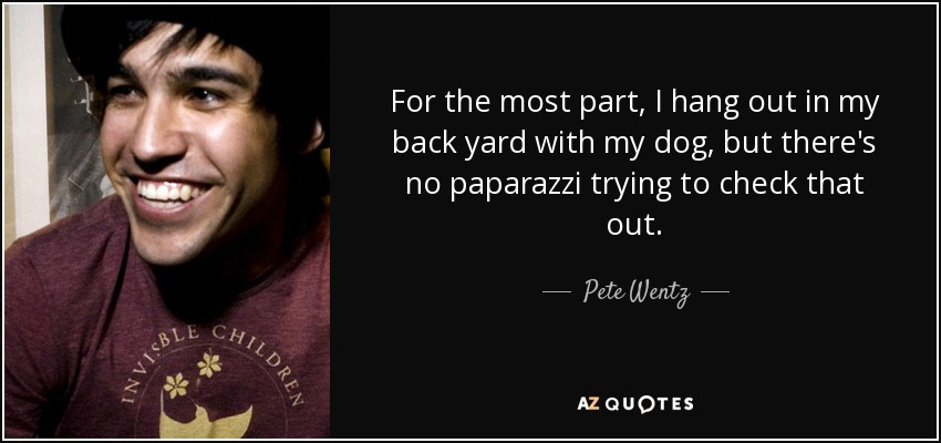For the most part, I hang out in my back yard with my dog, but there's no paparazzi trying to check that out. - Pete Wentz