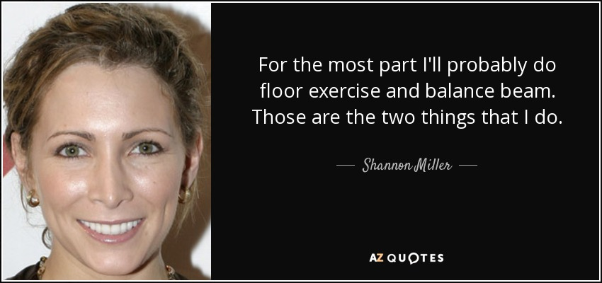 For the most part I'll probably do floor exercise and balance beam. Those are the two things that I do. - Shannon Miller