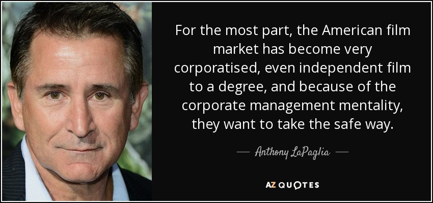 For the most part, the American film market has become very corporatised, even independent film to a degree, and because of the corporate management mentality, they want to take the safe way. - Anthony LaPaglia