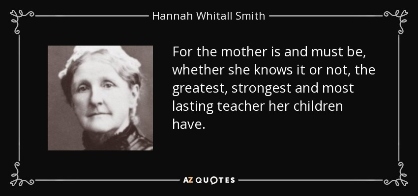 For the mother is and must be, whether she knows it or not, the greatest, strongest and most lasting teacher her children have. - Hannah Whitall Smith