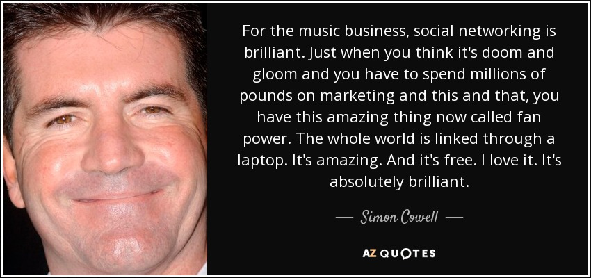 For the music business, social networking is brilliant. Just when you think it's doom and gloom and you have to spend millions of pounds on marketing and this and that, you have this amazing thing now called fan power. The whole world is linked through a laptop. It's amazing. And it's free. I love it. It's absolutely brilliant. - Simon Cowell