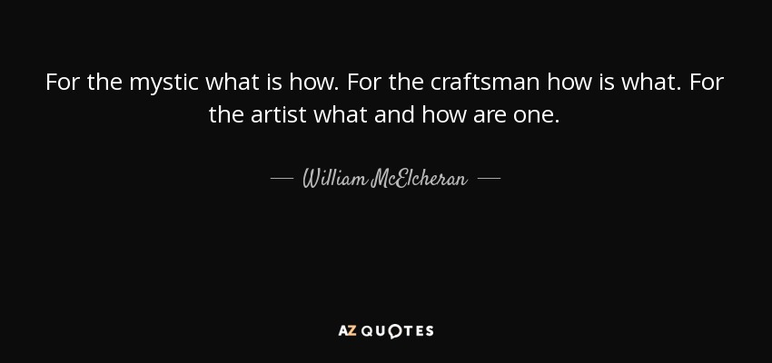 For the mystic what is how. For the craftsman how is what. For the artist what and how are one. - William McElcheran