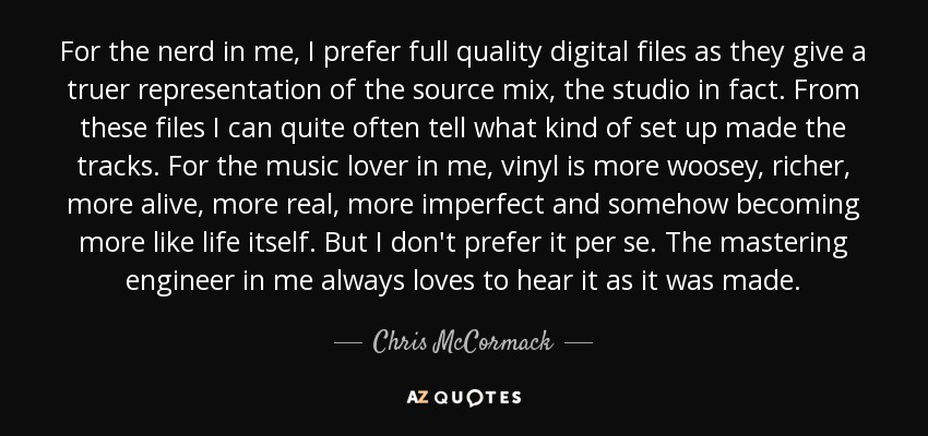 For the nerd in me, I prefer full quality digital files as they give a truer representation of the source mix, the studio in fact. From these files I can quite often tell what kind of set up made the tracks. For the music lover in me, vinyl is more woosey, richer, more alive, more real, more imperfect and somehow becoming more like life itself. But I don't prefer it per se. The mastering engineer in me always loves to hear it as it was made. - Chris McCormack