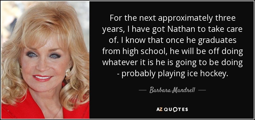 For the next approximately three years, I have got Nathan to take care of. I know that once he graduates from high school, he will be off doing whatever it is he is going to be doing - probably playing ice hockey. - Barbara Mandrell