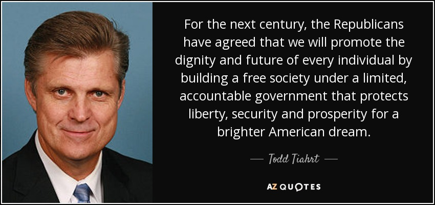 For the next century, the Republicans have agreed that we will promote the dignity and future of every individual by building a free society under a limited, accountable government that protects liberty, security and prosperity for a brighter American dream. - Todd Tiahrt